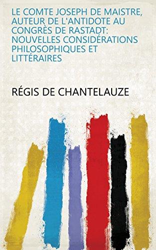 Le Comte Joseph de Maistre, auteur de l'antidote au congrès de Rastadt: nouvelles considérations philosophiques et littéraires (French Edition)