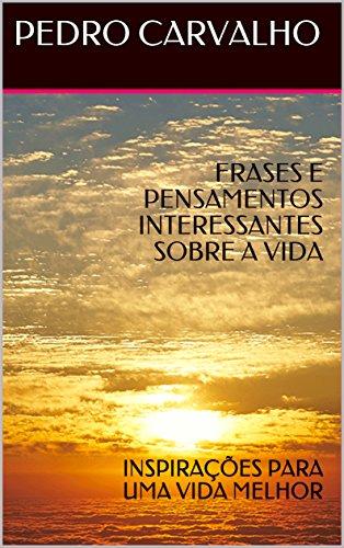 FRASES E PENSAMENTOS INTERESSANTES SOBRE A VIDA: INSPIRAÇÕES PARA UMA VIDA MELHOR (INSPIRAÇÕES PARA VIDA) (Portuguese Edition)