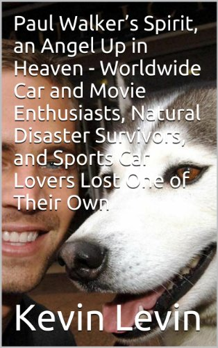Paul Walker's Spirit, an Angel Up in Heaven - Worldwide Car and Movie Enthusiasts, Natural Disaster Survivors, and Sports Car Lovers Lost One of Their ... Disaster Survivors..) (English Edition)