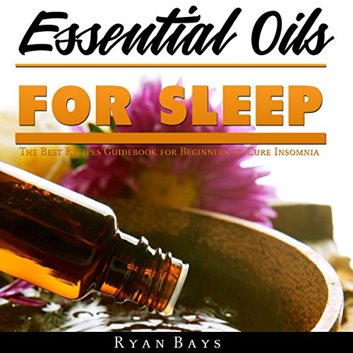 Essential Oils for Sleep: The Best Recipes Guidebook for Beginners to Cure Insomnia audiobook cover art