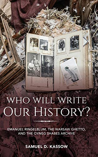 Who Will Write Our History?: Emanuel Ringelblum, the Warsaw Ghetto, and the Oyneg Shabes Archive (Helen and Martin Schwartz Lectures in Jewish Studies)