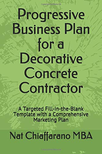 Download Progressive Business Plan for a Decorative Concrete Contractor: A Targeted Fill-in-the-Blank Template with a Comprehensive Marketing Plan 1521776555
