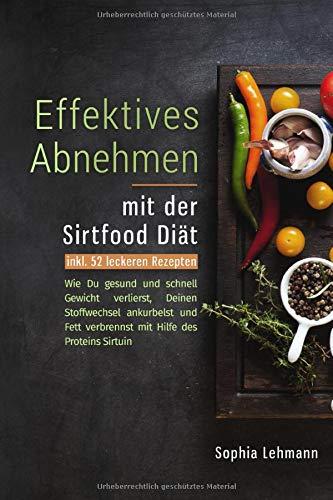 Effektives Abnehmen mit der Sirtfood Diät: Wie Du gesund und schnell Gewicht verlierst, Deinen Stoffwechsel ankurbelst und Fett verbrennst mit Hilfe des Proteins Sirtuin - inkl. 52 leckeren Rezepten