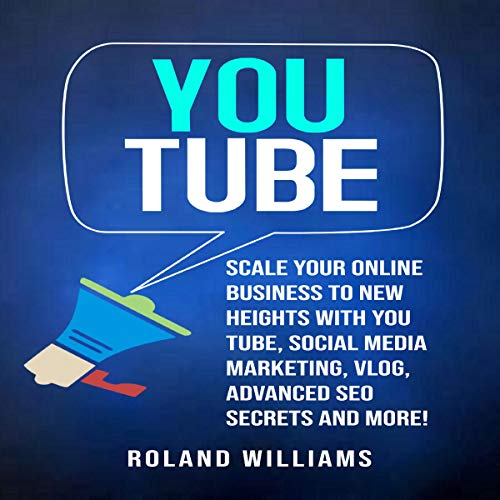 『You Tube: Scale Your Online Business to New Heights with You Tube, Social Media Marketing, Vlog, Advanced SEO Secrets and More!』のカバーアート