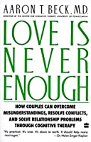 Love Is Never Enough: How Couples Can Overcome Misunderstandings, Resolve Conflicts, and Solve Relationship Problems Through Cognitive Therapy by Aaron T. Beck M.D.(1989-10-18)