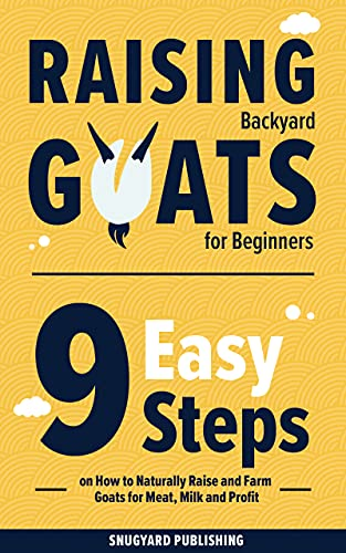 Raising Backyard Goats for Beginners: 9 Easy Steps on How to Naturally Raise and Farm Goats for Meat, Milk and Profit by [Snugyard Publishing]
