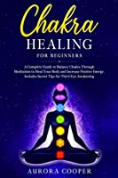 Chakra Healing for Beginners: a Complete Guide to Balance Chakra through Meditation to Heal Your Body and Increase Positive Energy. Includes Secret Tips for Third Eye Awakening