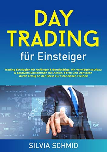 Daytrading für Einsteiger: Trading Strategien für Anfänger & Berufstätige. Mit Vermögensaufbau & passivem Einkommen mit Aktien, Forex und Dervianten durch ... an der Börse zur finanziellen Freiheit