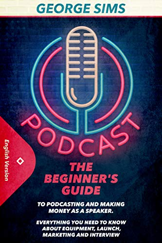 Podcast: The Beginner's Guide to Podcasting and Making Money as a Speaker. Everything you Need to Know about Equipment, Launch, Marketing and Interview