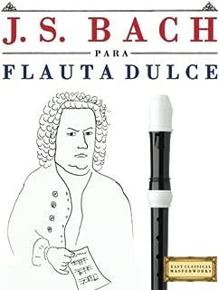 J. S. Bach para Flauta Dulce: 10 Piezas Fáciles para Flauta Dulce Libro para Principiantes (Spanish Edition)