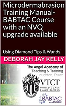 Microdermabrasion Training Manual- BABTAC Course with an NVQ upgrade available: Using Diamond Tips & Wands (The AATT Book 2) by [Deborah Jay Kelly]