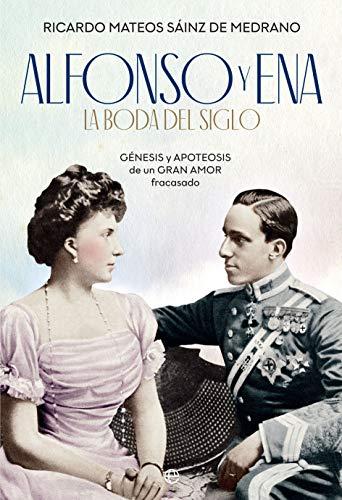 Alfonso y Ena. La boda del siglo: Génesis y apoteosis de un gran amor fracasado (Historia)