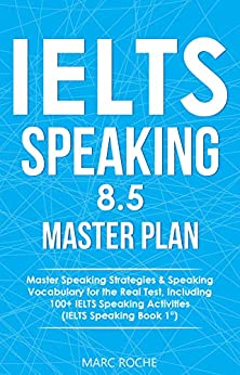 IELTS Speaking 8.5 Master Plan. Master Speaking Strategies & Speaking Vocabulary for the Real Test, Including 100+ IELTS Speaking Activities: IELTS Speaking Book 1 (IELTS Vocabulary Book) by [Marc Roche, IELTS Vocabulary Consultants]