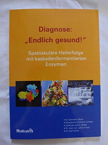 Diagnose: Endlich gesund: Spektakuläre Heilerfolge mit kaskadenfermentierten Enzymen