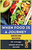 When Food Is a Journey. Mexican Recipes.
