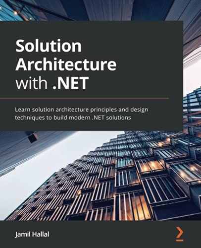 Solution Architecture with .NET: Learn solution architecture principles and design techniques to build modern .NET solutions Front Cover