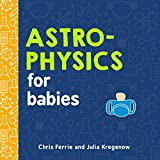 Astrophysics for Babies: A STEM Book about Space and Astronomy for Little Ones by the #1 Science Author for Kids (Science Gifts for Kids) (Baby University)