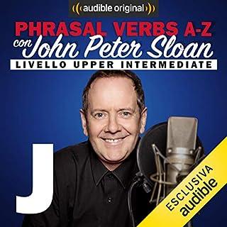 J (Lesson 13)     Phrasal verbs A-Z con John Peter Sloan              Di:                                                                                                                                 John Peter Sloan                               Letto da:                                                                                                                                 John Peter Sloan                      Durata:  19 min     11 recensioni     Totali 4,7