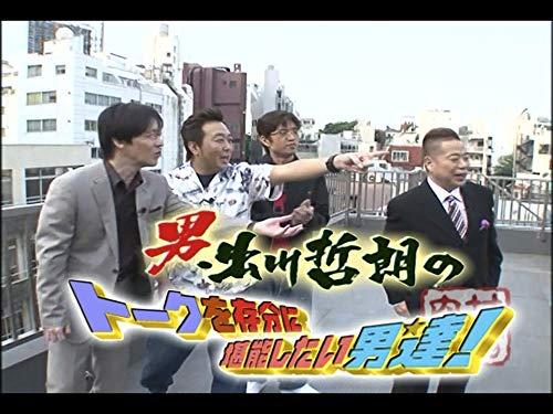 #40『男:出川哲朗のトークを存分に堪能したい男達!』