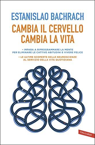 Cambia il cervello, cambia la vita: Impara a riprogrammare la mente per eliminare le cattive abitudini e vivere felice. (Italian Edition)