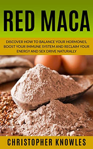 Red Maca: Discover how to balance your hormones, boost your immune system and reclaim your energy and sex drive naturally. (Natural Wellness Book 4) (English Edition)