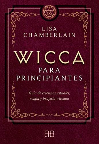Wicca para principiantes: guía de creencias, rituales, magia y brujeria wiccana: Guía de creencias, rituales, magia y brujería wiccana