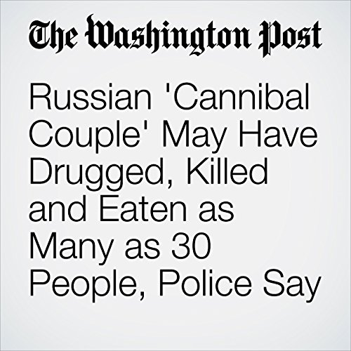 Russian 'Cannibal Couple' May Have Drugged, Killed and Eaten as Many as 30 People, Police Say copertina