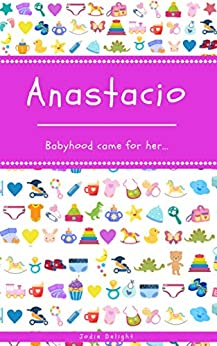 Anastacio: Babyhood Came For Her... by [Jodie Delight]