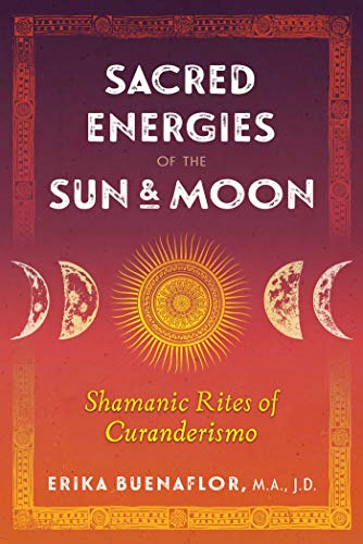 Sacred Energies of the Sun and Moon: Shamanic Rites of Curanderismo (English Edition)
