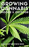 GROWING CANNABIS INDOOR & OUTDOOR: The Essential Guide To Growing Cannabis(Marijuana) Indoor And Outdoor For Medicinal And Recreational Purpose