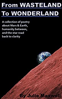 From WASTELAND To WONDERLAND: A collection of poetry about Mars & Earth, humanity between, loneliness, and the star road back to clarity by [Julie Maxwell]