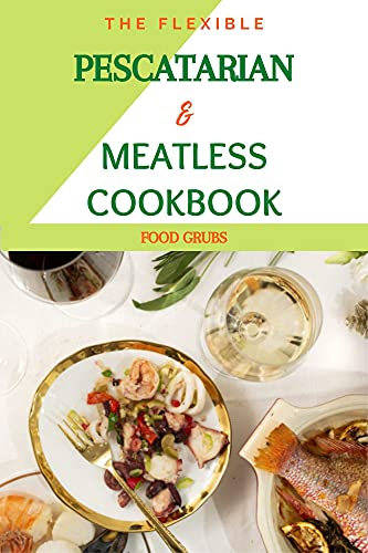 The Flexible Pescatarian & Meatless Cookbook : Pesco Vegeterian & Recipes For Your Perfectly Imperfect Life...