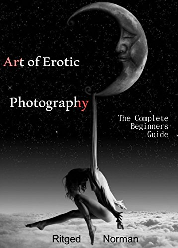 Photography for Beginners: Art of Erotic Photography: The Complete Beginners Guide: Tips and Advice for a Beginner Photographer. (English Edition)