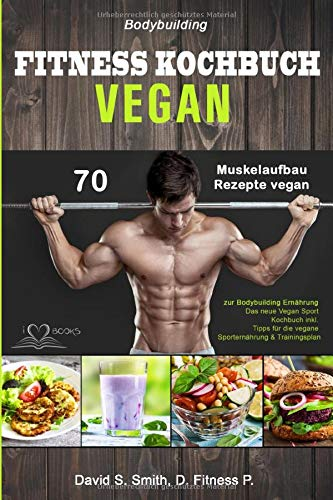 Bodybuilding VEGAN FITNESS Kochbuch: 70 Muskelaufbau Rezepte vegan zur Bodybuilding Ernährung. Das neue Vegan Sport Kochbuch inkl. Tipps für die vegane Sporternährung & Trainingsplan