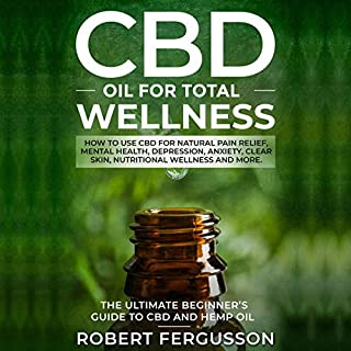 CBD Oil for Total Wellness     The Ultimate Beginner's Guide to CBD (Cannabidiol) Oil for Natural Pain Relief, Reduction of Depression and Anxiety, Beauty, and Nutritional Wellness              By:                                                                                                                                 Robert Fergusson                               Narrated by:                                                                                                                                 Lee Goettl                      Length: 2 hrs and 8 mins     4 ratings     Overall 4.5