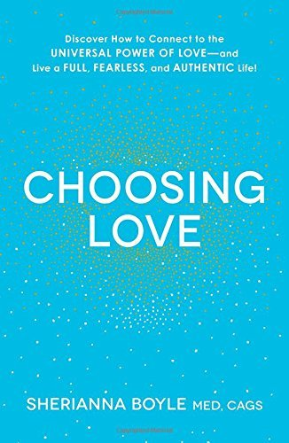 Choosing Love: Discover How to Connect to the Universal Power of Love--and...