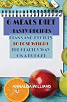 6 Meals Diet Tasty Recipes: Plans and Recipes to Lose Weight the Healthy Way on a Budget