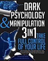Dark Psychology and Manipulation: 3 IN 1. Take Full Control of Your Life. How to Read Body Language Instantly and Make Your Mind Inaccessible From Any Form of Covert Manipulation and NLP Techniques