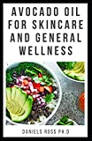 AVOCADO OIL FOR SKIN CARE AND GENERAL WELLNESS: Discover The Truth: Expert Guide on Using Avocado Oil for Nutrition,Health and Skin Care