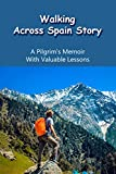 Walking Across Spain Story: A Pilgrim's Memoir With Valuable Lessons: Average Daily Walk On Camino (English Edition)