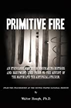 Primitive Fire: An ethnological study of firemaking methods and equipment used prior to the advent of the match and the artificial striker