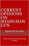 Current Opinions On Shanghan Lun: Follow me to learn Chinese herbal therapy (English Edition)
