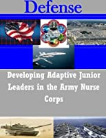 Developing Adaptive Junior Leaders in the Army Nurse Corps (Defense)