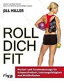 Roll dich fit: Muskel- und Faszienmassage für Schmerzfreiheit, Leistungsfähigkeit und Wohlbefinden