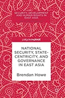 National Security, Statecentricity, and Governance in East Asia (Security, Development and Human Rights in East Asia)