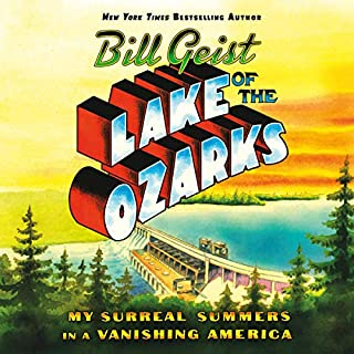 Lake of the Ozarks     My Surreal Summers in a Vanishing America              By:                                                                                                                                 Bill Geist                               Narrated by:                                                                                                                                 Bill Geist,                                                                                        Allan Robertson                      Length: 4 hrs and 49 mins     60 ratings     Overall 4.7