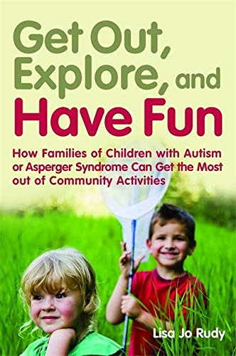 Get Out, Explore, and Have Fun!: How Families of Children With Autism or Asperger Syndrome Can Get t