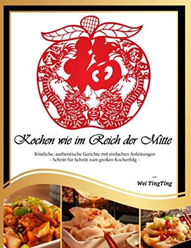 Kochen wie im Reich der Mitte: Köstliche, authentische Gerichte mit einfachen Anleitungen - Schritt für Schritt zum großen Kocherfolg - auch für Anfänger geeignet