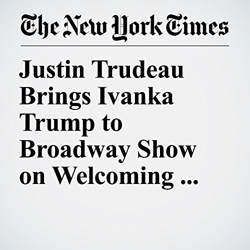 Justin Trudeau Brings Ivanka Trump to Broadway Show on Welcoming Outsiders copertina