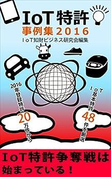 [木下忠, 赤堀浩司, 高橋亨, 佐藤規行, 宮田和彦, IoT知財ビジネス研究会]のIoT特許事例集2016: ~2016年登録特許20万件からIoT基本特許48件を厳選